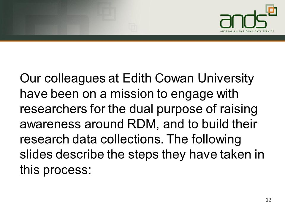 12 Our colleagues at Edith Cowan University have been on a mission to engage with researchers for the dual purpose of raising awareness around RDM, and to build their research data collections.