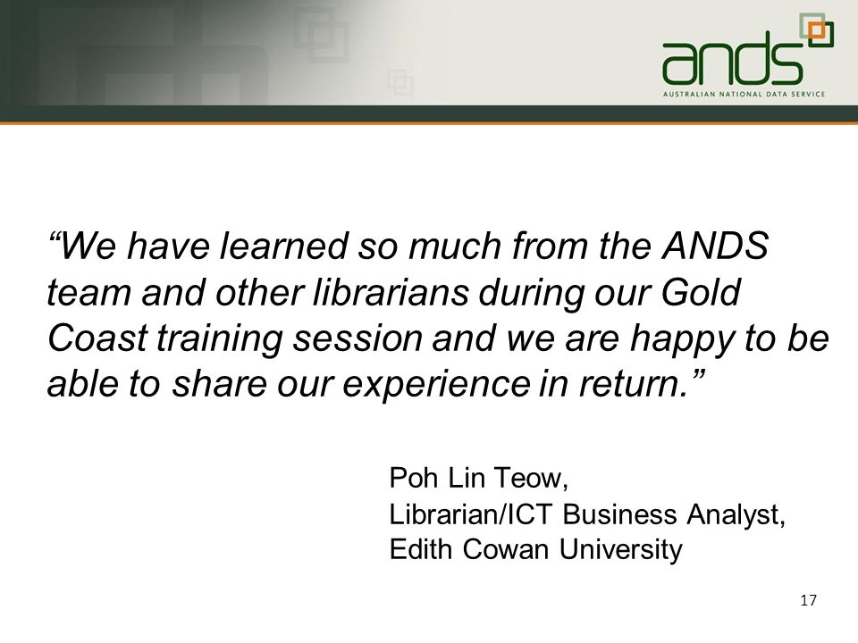 We have learned so much from the ANDS team and other librarians during our Gold Coast training session and we are happy to be able to share our experience in return. Poh Lin Teow, Librarian/ICT Business Analyst, Edith Cowan University 17