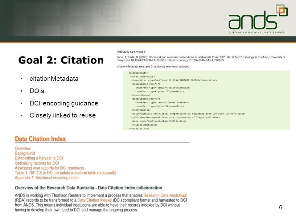 Goal 2: Citation ▪ citationMetadata ▪ DOIs ▪ DCI encoding guidance ▪ Closely linked to reuse 6