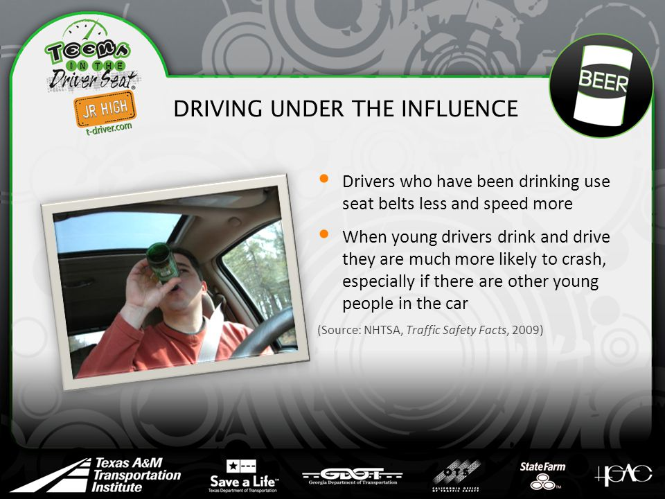 DRIVING UNDER THE INFLUENCE Drivers who have been drinking use seat belts less and speed more When young drivers drink and drive they are much more likely to crash, especially if there are other young people in the car (Source: NHTSA, Traffic Safety Facts, 2009)