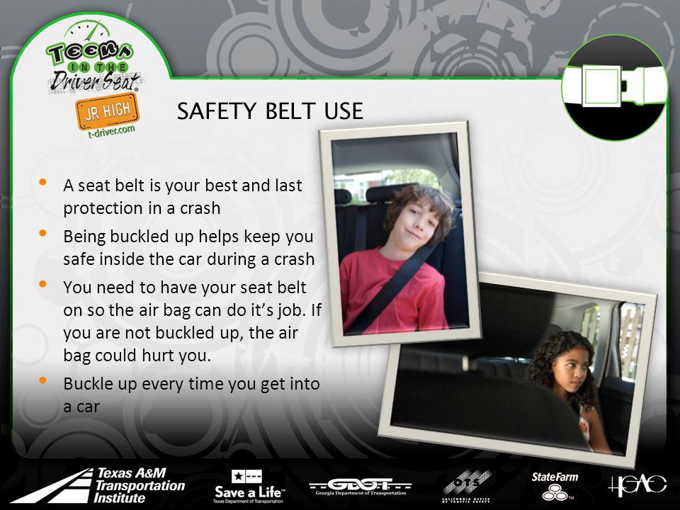 SAFETY BELT USE A seat belt is your best and last protection in a crash Being buckled up helps keep you safe inside the car during a crash You need to have your seat belt on so the air bag can do it's job.
