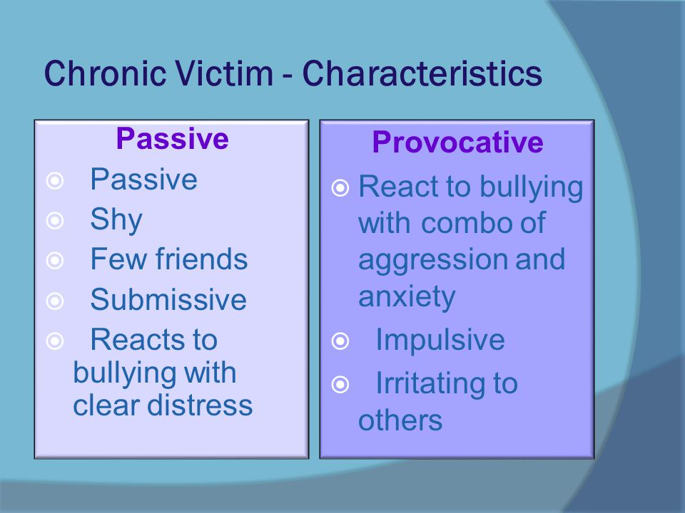 Chronic Victim - Characteristics Passive  Passive  Shy  Few friends  Submissive  Reacts to bullying with clear distress Provocative  React to bullying with combo of aggression and anxiety  Impulsive  Irritating to others