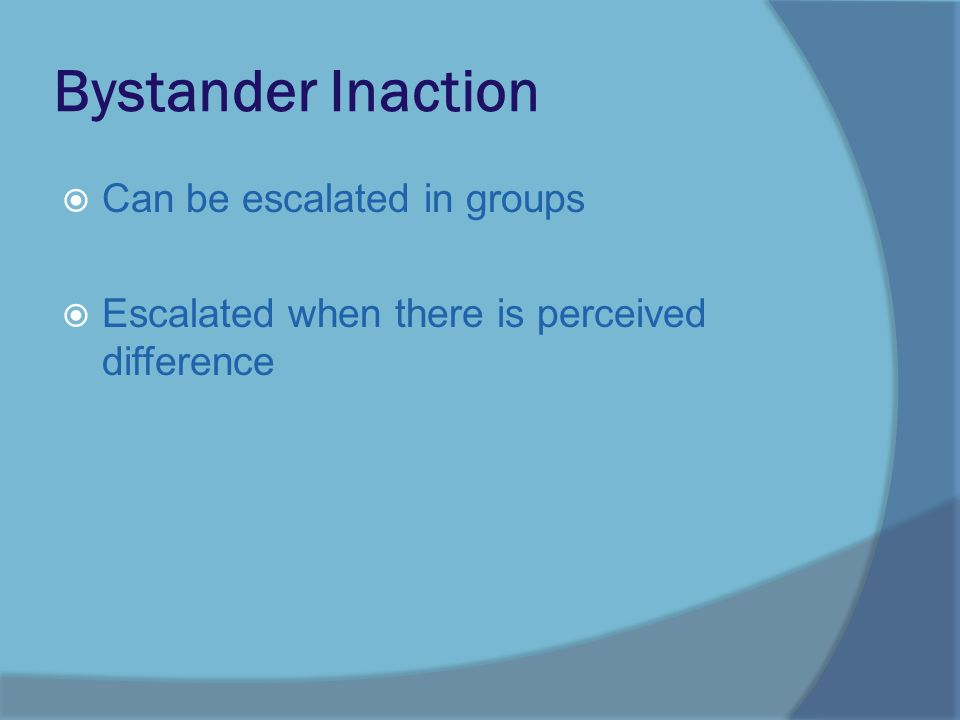 Bystander Inaction  Can be escalated in groups  Escalated when there is perceived difference