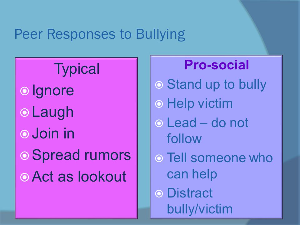 Peer Responses to Bullying Typical  Ignore  Laugh  Join in  Spread rumors  Act as lookout Pro-social  Stand up to bully  Help victim  Lead – do not follow  Tell someone who can help  Distract bully/victim