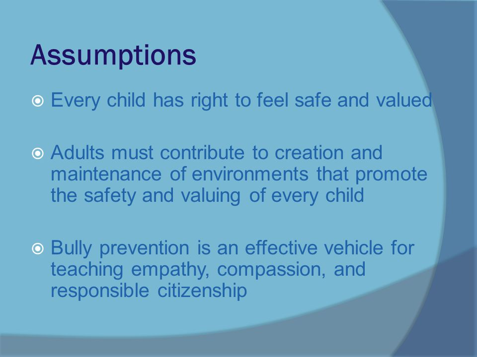 Assumptions  Every child has right to feel safe and valued  Adults must contribute to creation and maintenance of environments that promote the safety and valuing of every child  Bully prevention is an effective vehicle for teaching empathy, compassion, and responsible citizenship