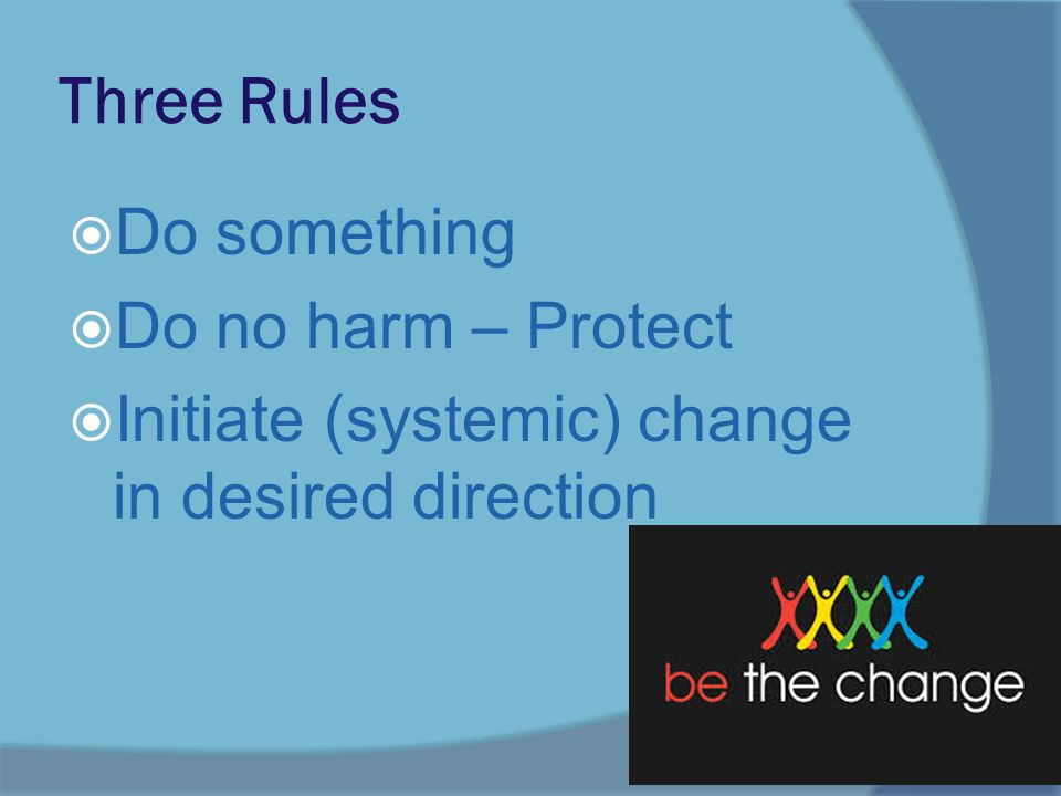 Three Rules  Do something  Do no harm – Protect  Initiate (systemic) change in desired direction