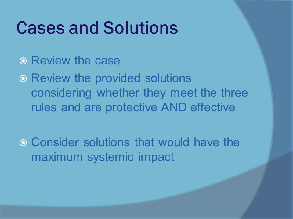 Cases and Solutions  Review the case  Review the provided solutions considering whether they meet the three rules and are protective AND effective  Consider solutions that would have the maximum systemic impact