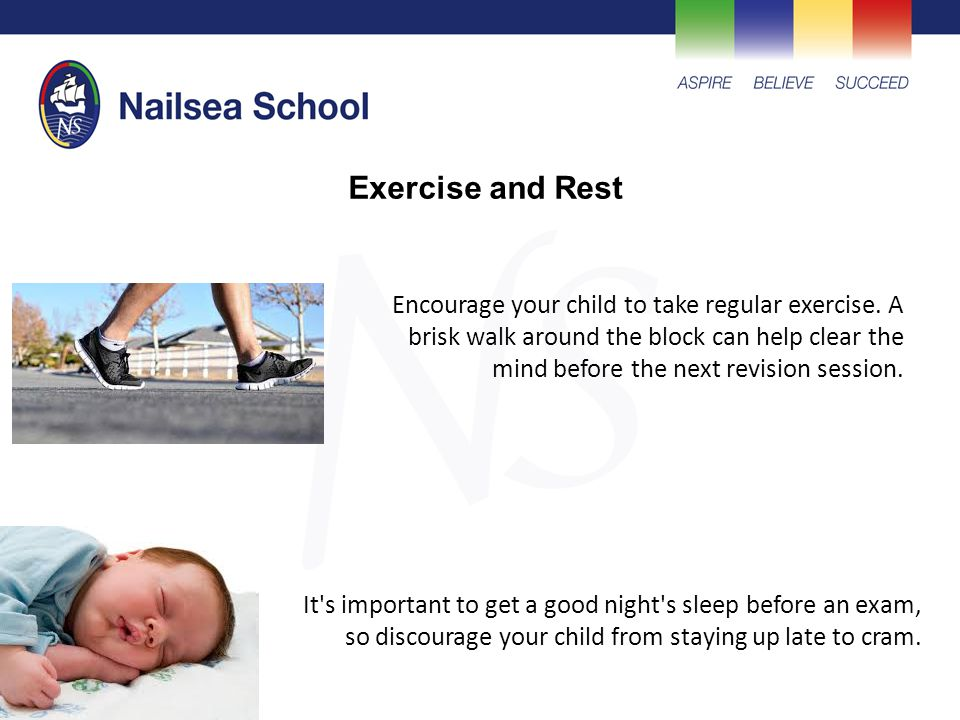 Encourage your child to take regular exercise. A brisk walk around the block can help clear the mind before the next revision session. It's important