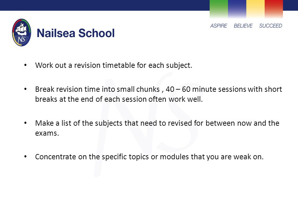 Work out a revision timetable for each subject. Break revision time into small chunks, 40 – 60 minute sessions with short breaks at the end of each se