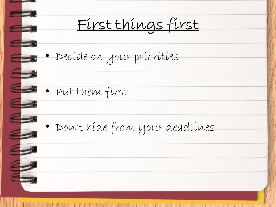 First things first Decide on your priorities Put them first Don't hide from your deadlines