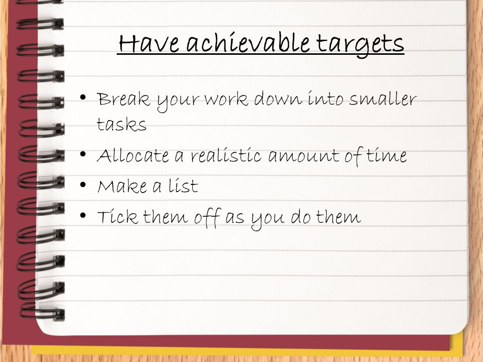 Have achievable targets Break your work down into smaller tasks Allocate a realistic amount of time Make a list Tick them off as you do them