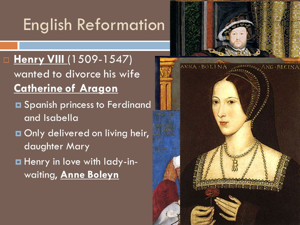 English Reformation HHenry VIII (1509-1547) wanted to divorce his wife Catherine of Aragon SSpanish princess to Ferdinand and Isabella OOnly delivered on living heir, daughter Mary HHenry in love with lady-in- waiting, Anne Boleyn