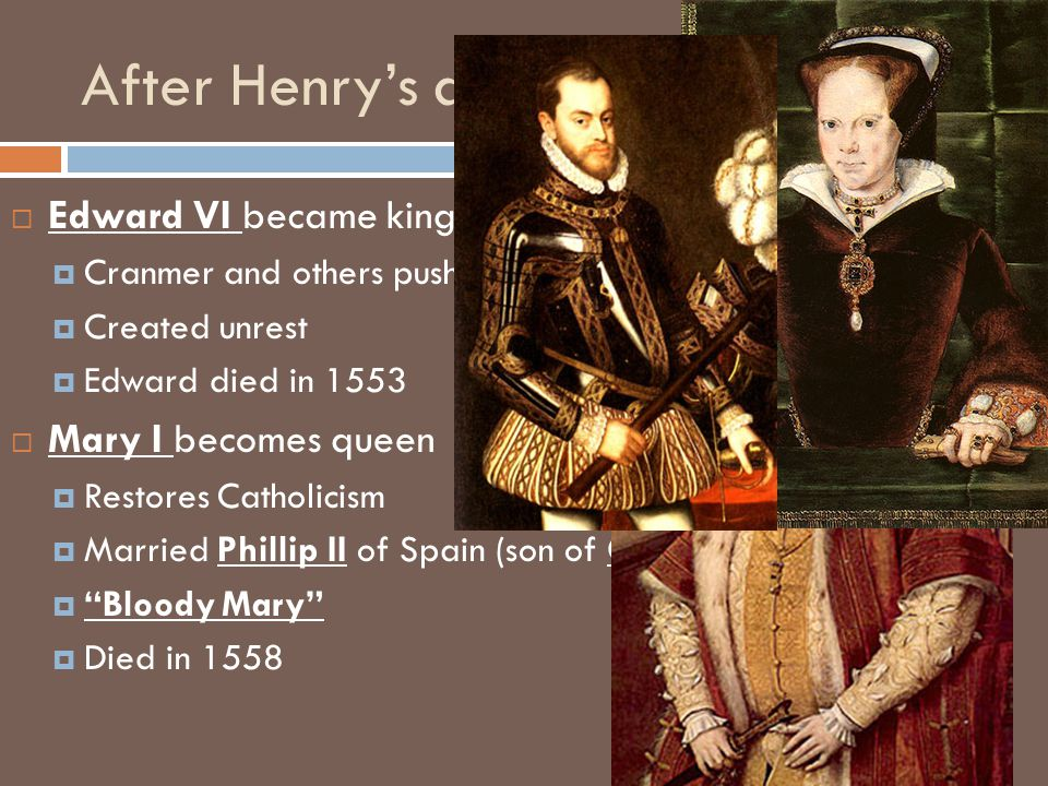 After Henry's death EEdward VI became king at 9 CCranmer and others pushed through more Protestant reforms CCreated unrest EEdward died in 1553 MMary I becomes queen RRestores Catholicism MMarried Phillip II of Spain (son of Charles V)   Bloody Mary DDied in 1558