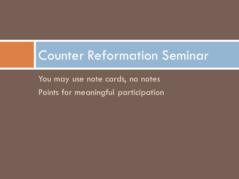You may use note cards, no notes Points for meaningful participation Counter Reformation Seminar