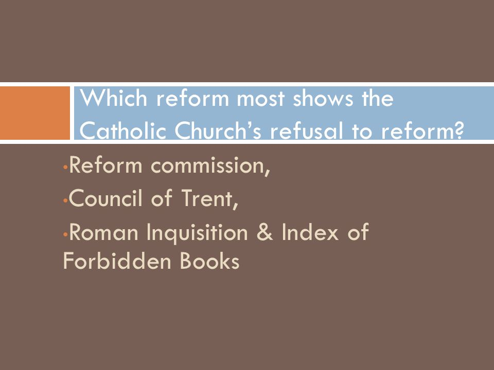 Reform commission, Council of Trent, Roman Inquisition & Index of Forbidden Books Which reform most shows the Catholic Church's refusal to reform?
