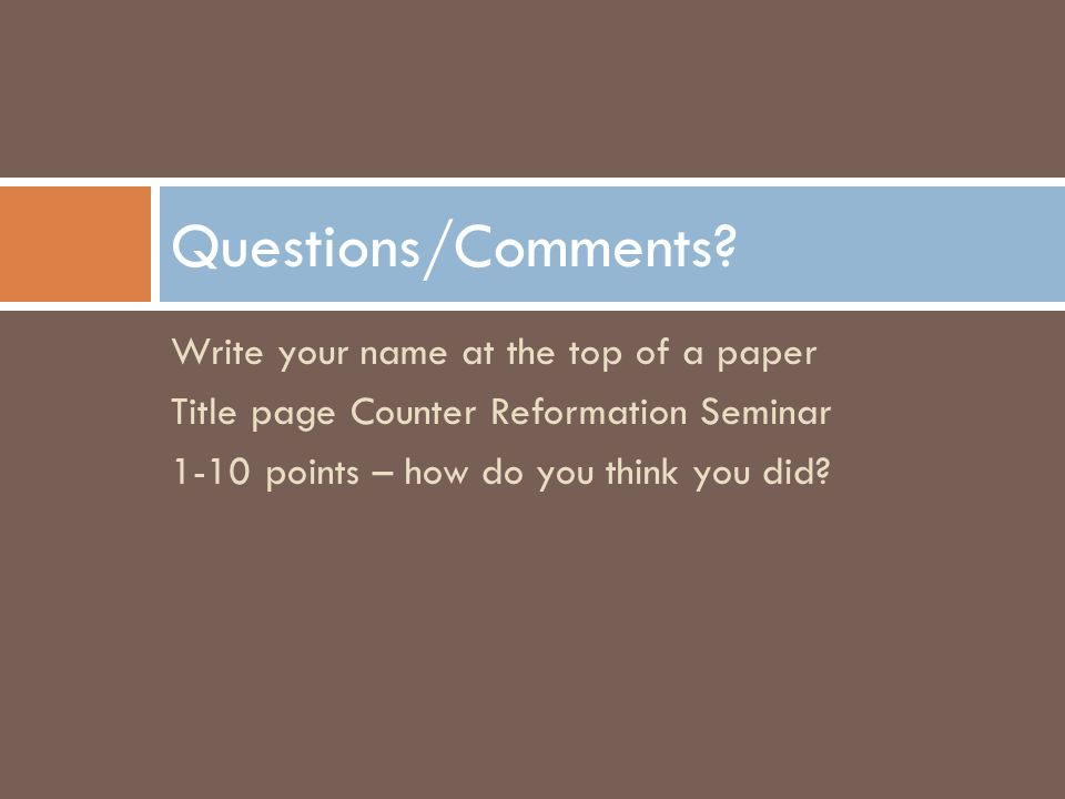 Write your name at the top of a paper Title page Counter Reformation Seminar 1-10 points – how do you think you did.