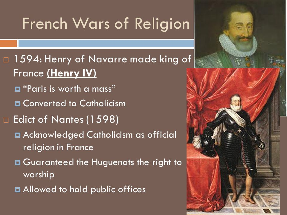  1594: Henry of Navarre made king of France (Henry IV)  Paris is worth a mass  Converted to Catholicism  Edict of Nantes (1598)  Acknowledged Catholicism as official religion in France  Guaranteed the Huguenots the right to worship  Allowed to hold public offices