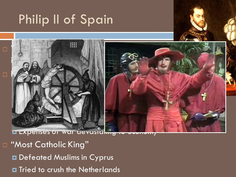 Wanted to make Spain a dominant power in Europe  Economy  Prosperous economy fueled by gold in New World  Gold and Silver also created inflation that hurt economy and production  Expenses of war devastating to economy  Most Catholic King  Defeated Muslims in Cyprus  Tried to crush the Netherlands