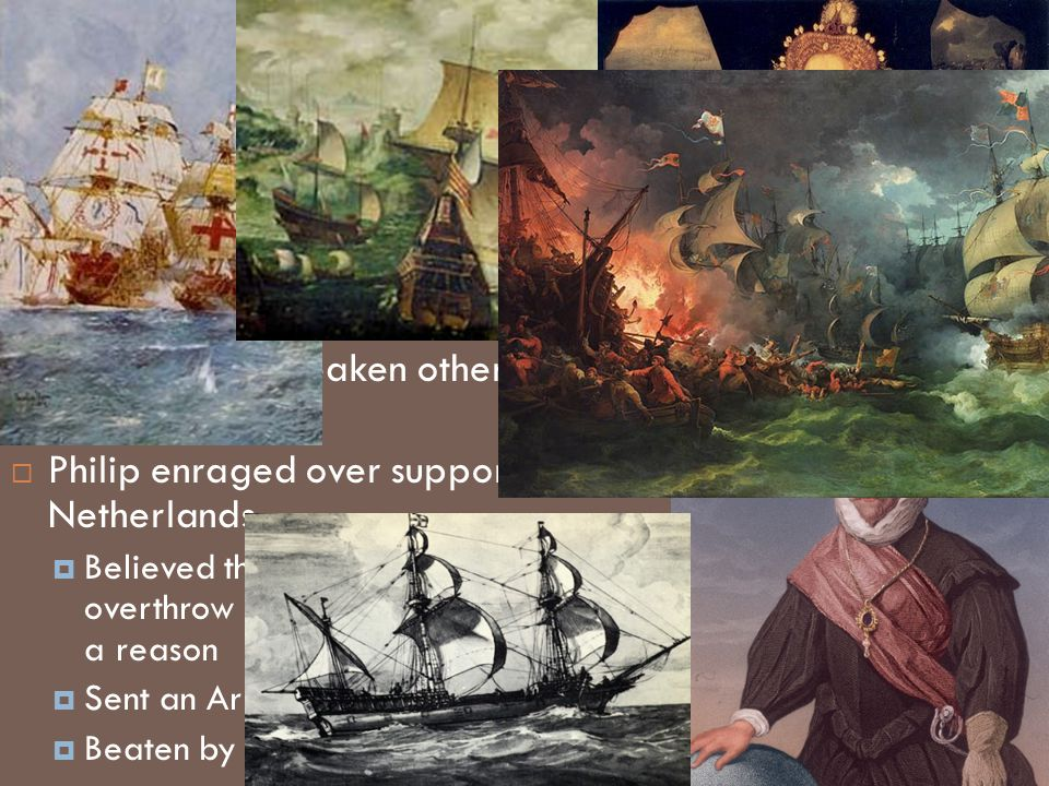 Foreign Policy AAvoided war EEncouraged piracy SSupported protestants in France and Spain to weaken other monarchies PPhilip enraged over support to the Netherlands BBelieved the English would overthrow Elizabeth if he gave them a reason SSent an Armada to invade England BBeaten by storms and fire ships!