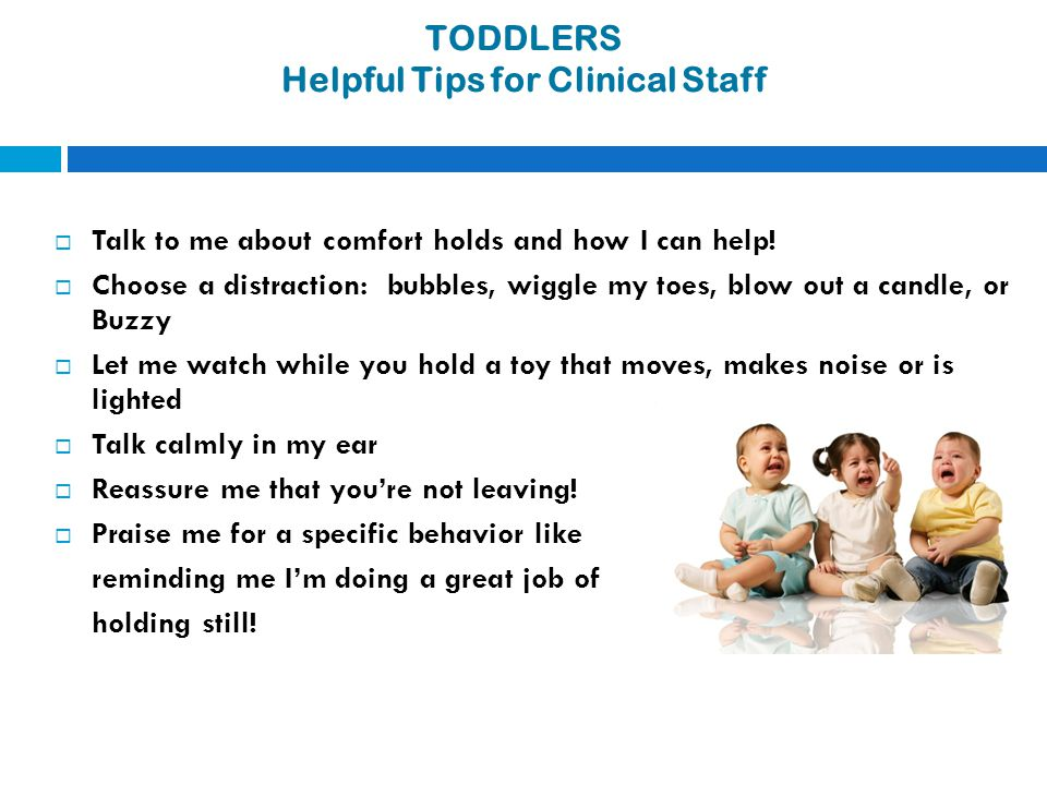 TODDLERS Helpful Tips for Clinical Staff  Talk to me about comfort holds and how I can help!  Choose a distraction: bubbles, wiggle my toes, blow ou