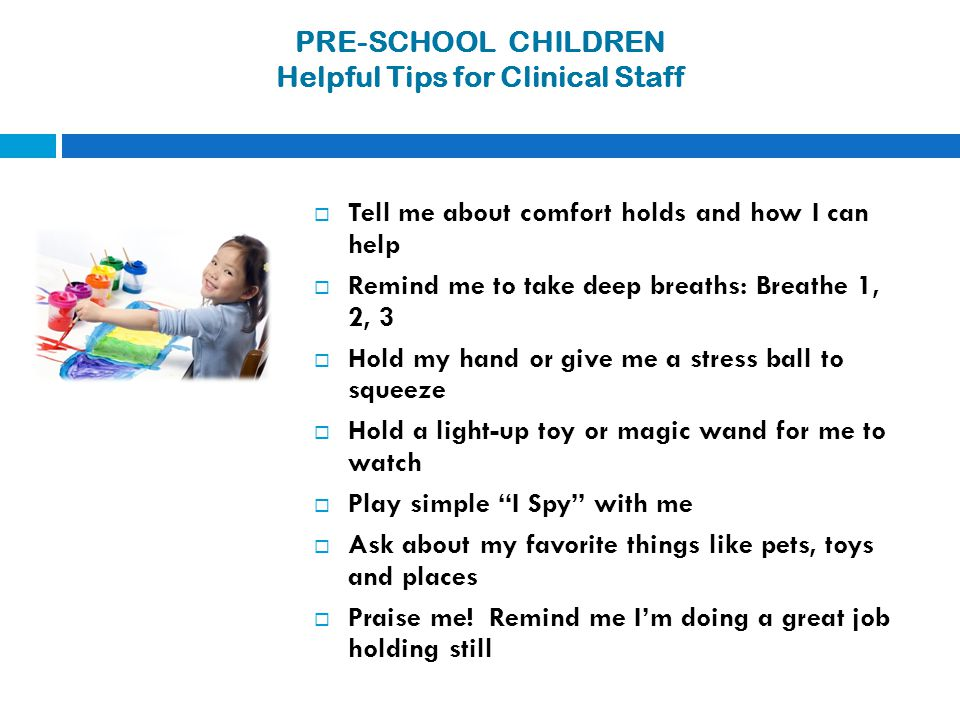 PRE-SCHOOL CHILDREN Helpful Tips for Clinical Staff  Tell me about comfort holds and how I can help  Remind me to take deep breaths: Breathe 1, 2, 3