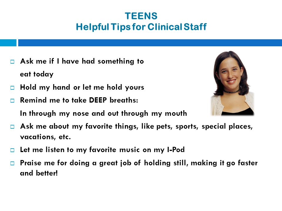 TEENS Helpful Tips for Clinical Staff  Ask me if I have had something to eat today  Hold my hand or let me hold yours  Remind me to take DEEP breat