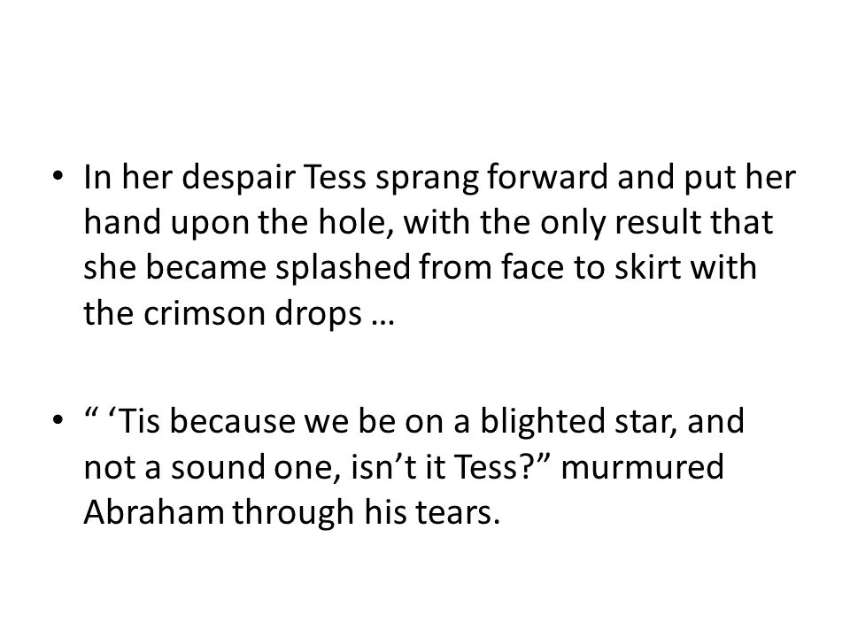 In her despair Tess sprang forward and put her hand upon the hole, with the only result that she became splashed from face to skirt with the crimson drops … 'Tis because we be on a blighted star, and not a sound one, isn't it Tess? murmured Abraham through his tears.