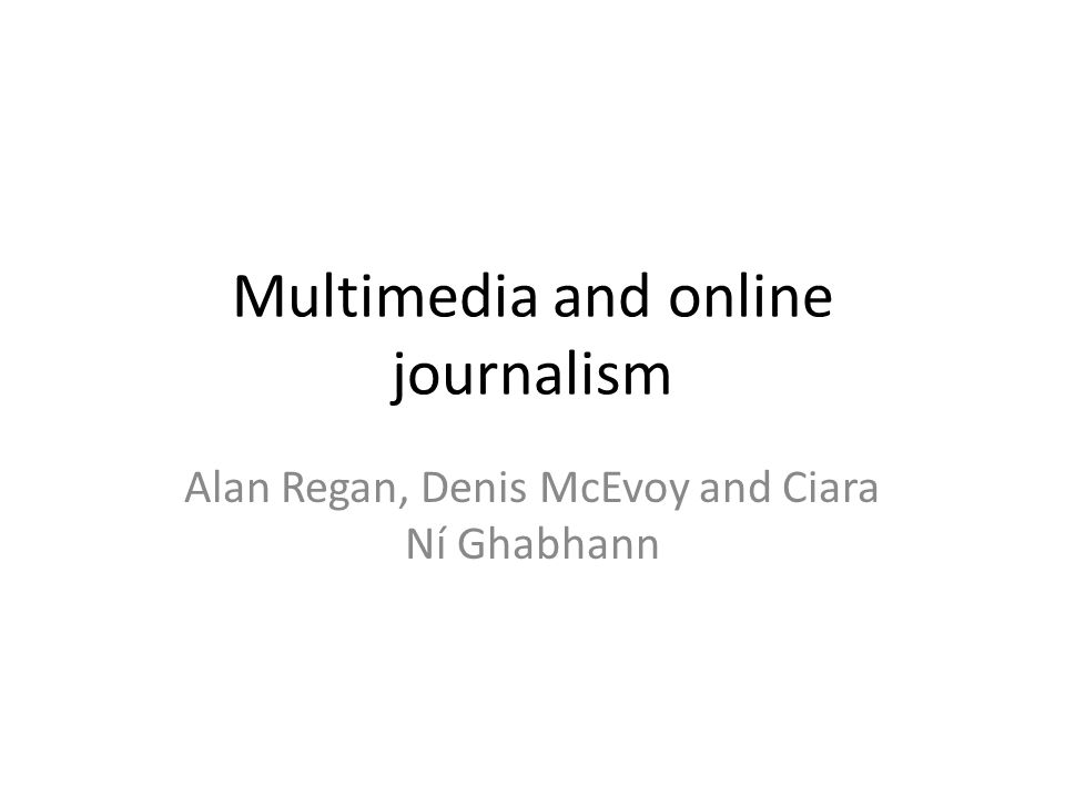 Multimedia and online journalism Alan Regan, Denis McEvoy and Ciara Ní Ghabhann