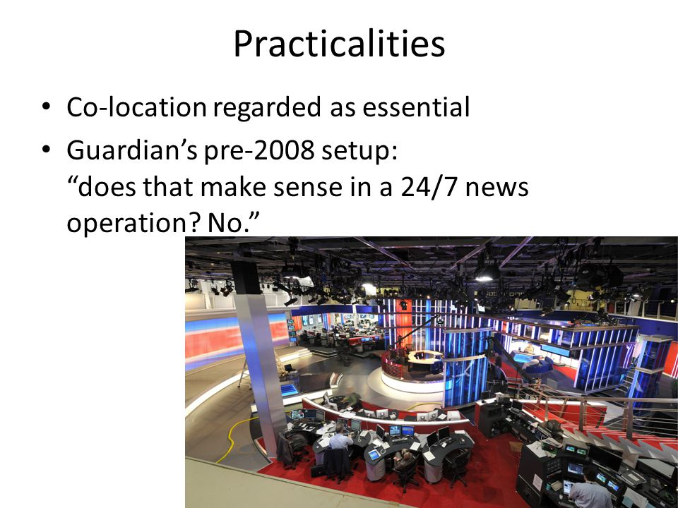 Practicalities Co-location regarded as essential Guardian's pre-2008 setup: does that make sense in a 24/7 news operation.