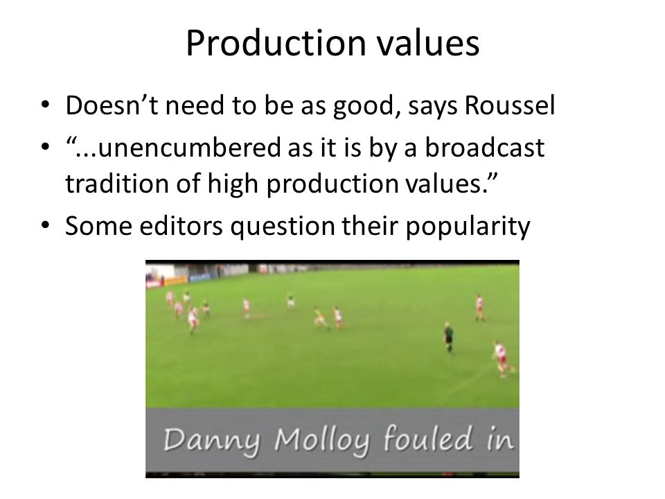 Production values Doesn't need to be as good, says Roussel ...unencumbered as it is by a broadcast tradition of high production values. Some editors question their popularity