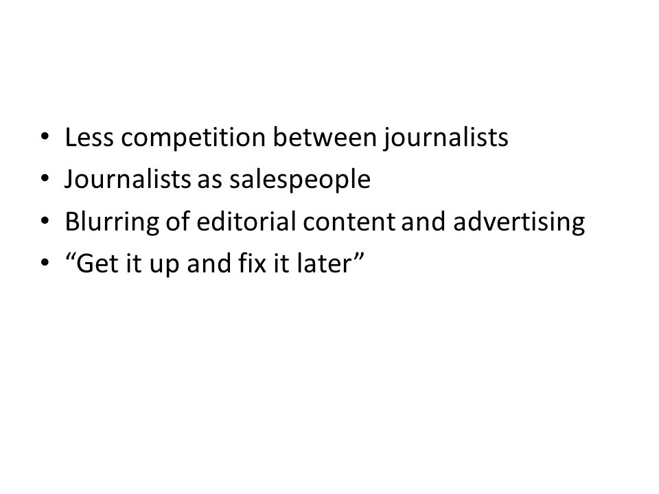 Less competition between journalists Journalists as salespeople Blurring of editorial content and advertising Get it up and fix it later