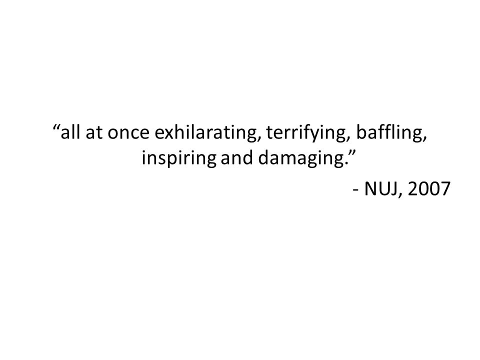 all at once exhilarating, terrifying, baffling, inspiring and damaging. - NUJ, 2007