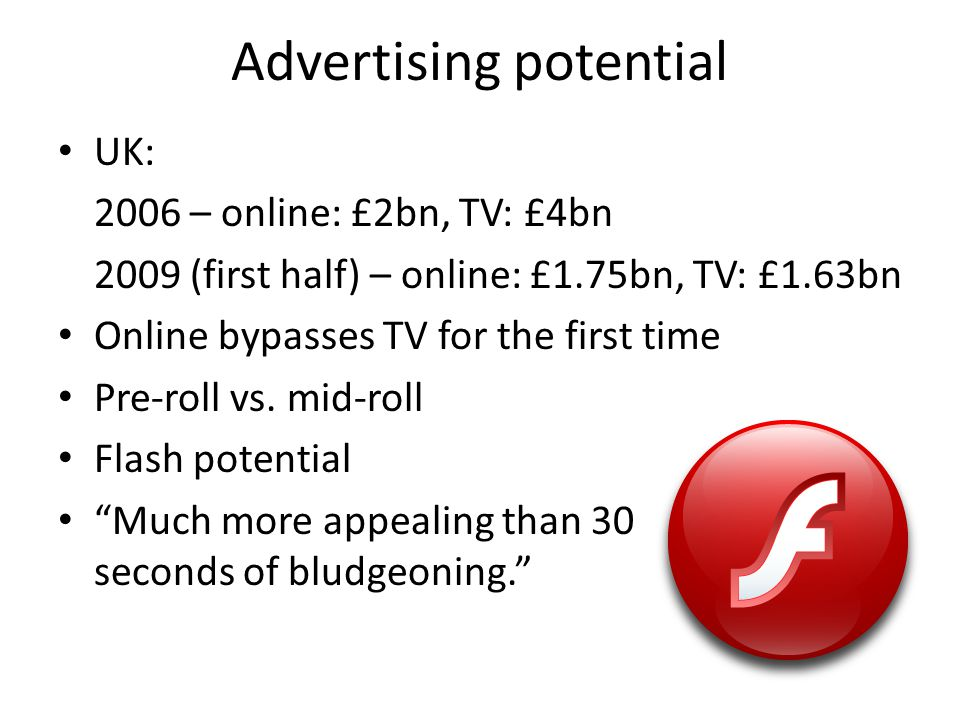 Advertising potential UK: 2006 – online: £2bn, TV: £4bn 2009 (first half) – online: £1.75bn, TV: £1.63bn Online bypasses TV for the first time Pre-roll vs.