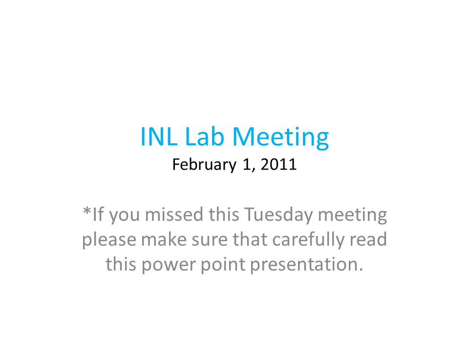 INL Lab Meeting February 1, 2011 *If you missed this Tuesday meeting please make sure that carefully read this power point presentation.