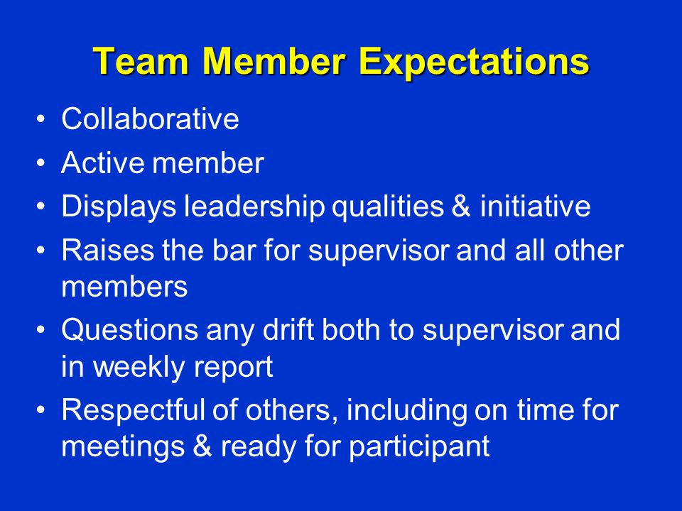 Team Member Expectations Collaborative Active member Displays leadership qualities & initiative Raises the bar for supervisor and all other members Questions any drift both to supervisor and in weekly report Respectful of others, including on time for meetings & ready for participant