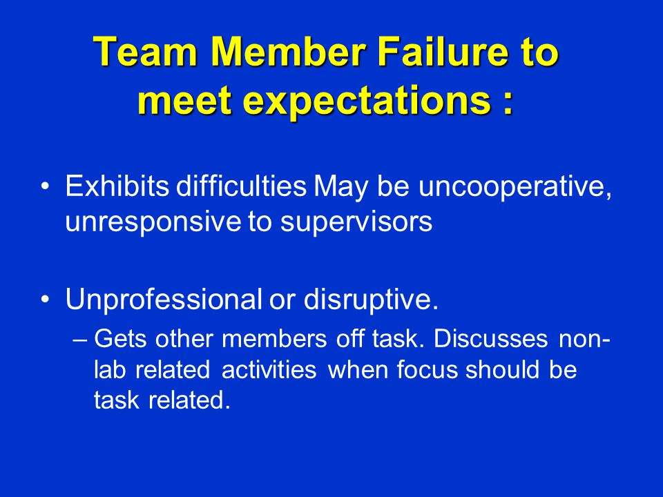 Team Member Failure to meet expectations : Exhibits difficulties May be uncooperative, unresponsive to supervisors Unprofessional or disruptive. –Gets
