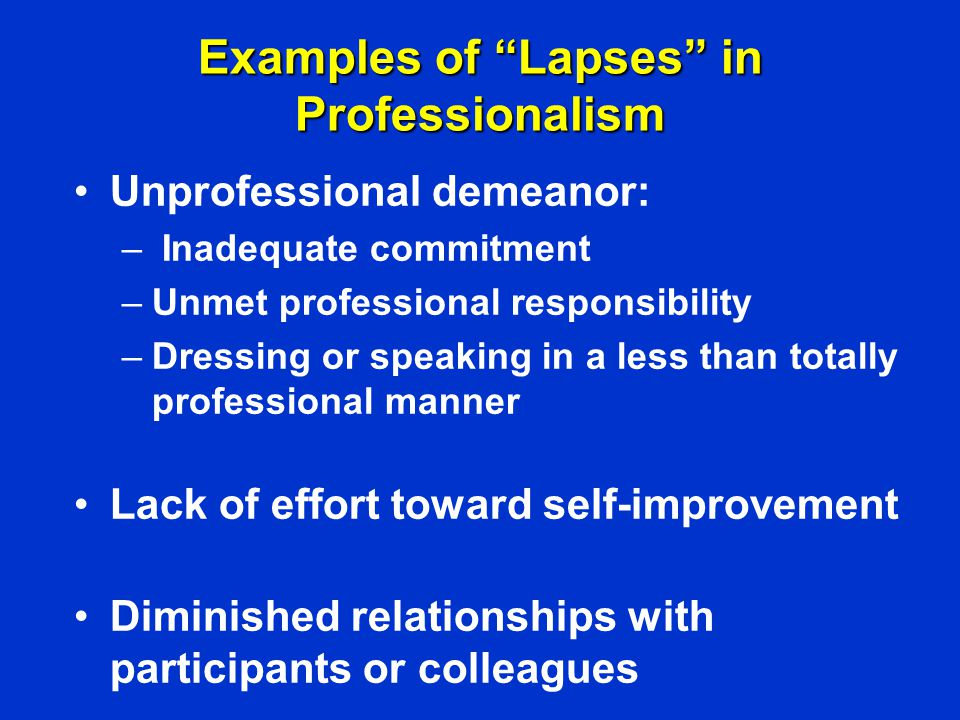 """Examples of """"Lapses"""" in Professionalism Unprofessional demeanor: – Inadequate commitment –Unmet professional responsibility –Dressing or speaking in a"""