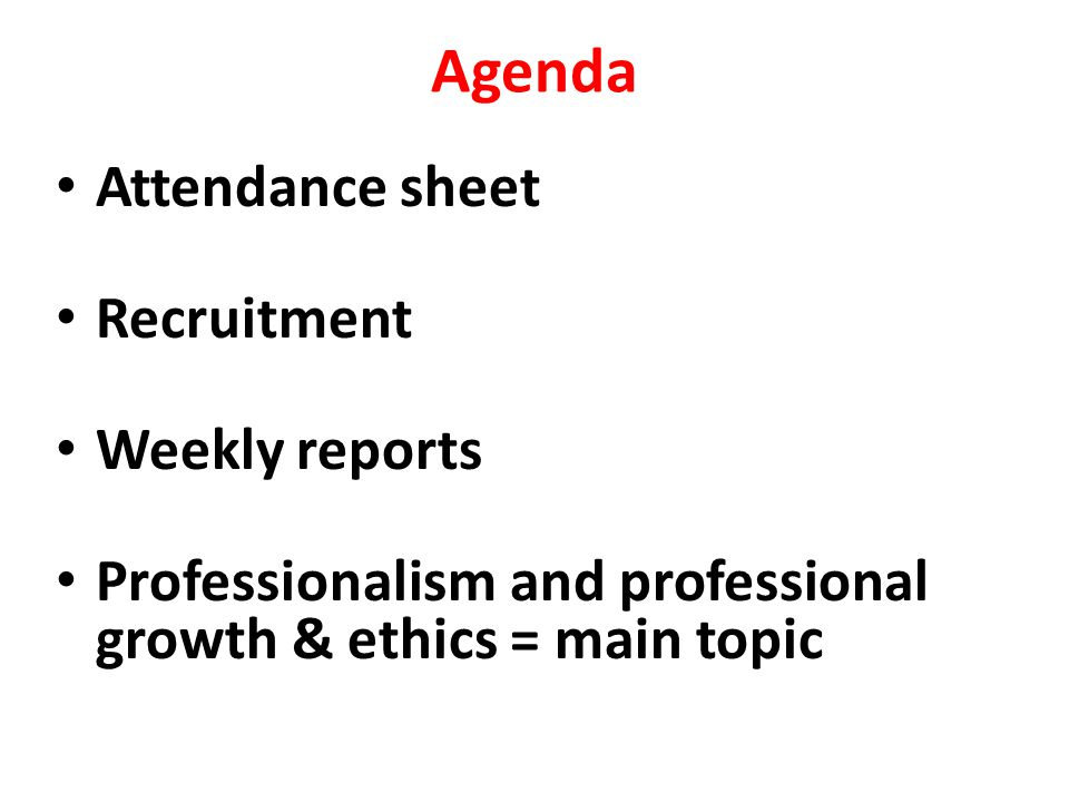 Agenda Attendance sheet Recruitment Weekly reports Professionalism and professional growth & ethics = main topic