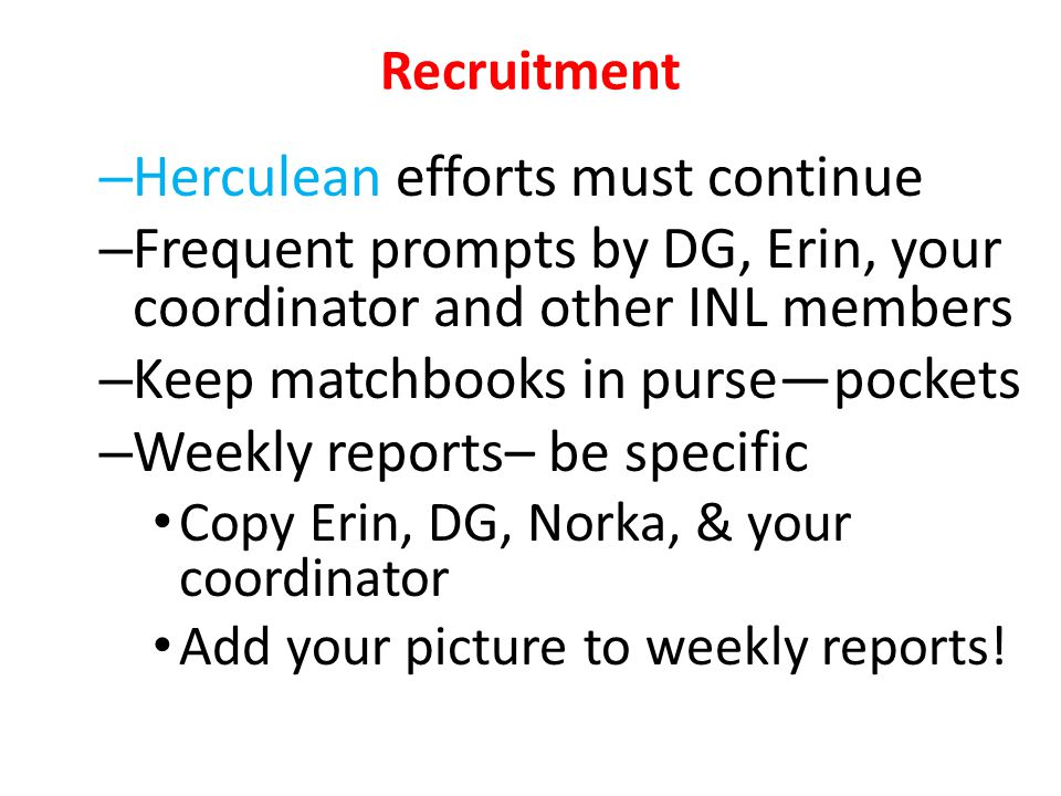 Recruitment – Herculean efforts must continue – Frequent prompts by DG, Erin, your coordinator and other INL members – Keep matchbooks in purse—pockets – Weekly reports– be specific Copy Erin, DG, Norka, & your coordinator Add your picture to weekly reports!