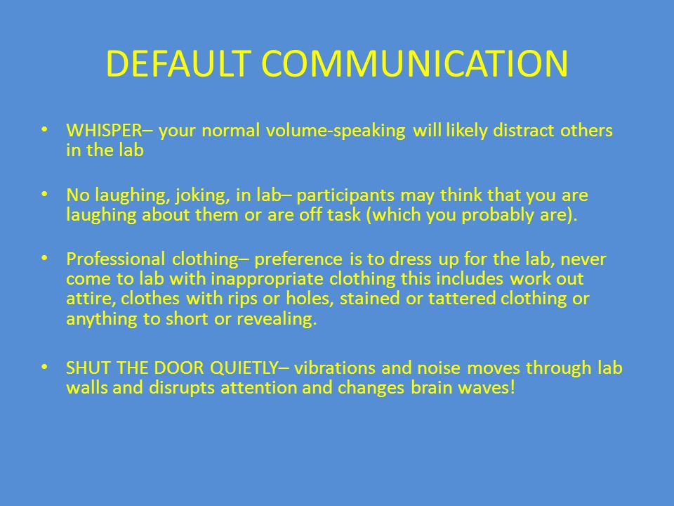 DEFAULT COMMUNICATION WHISPER– your normal volume-speaking will likely distract others in the lab No laughing, joking, in lab– participants may think that you are laughing about them or are off task (which you probably are).