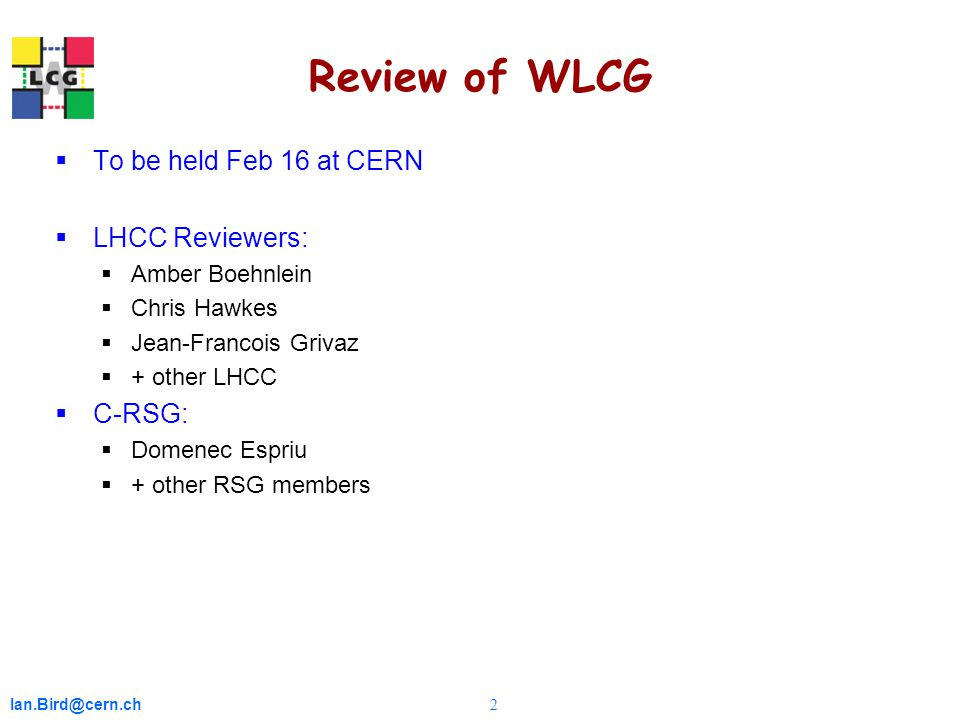 Ian.Bird@cern.ch 2 Review of WLCG  To be held Feb 16 at CERN  LHCC Reviewers:  Amber Boehnlein  Chris Hawkes  Jean-Francois Grivaz  + other LHCC  C-RSG:  Domenec Espriu  + other RSG members
