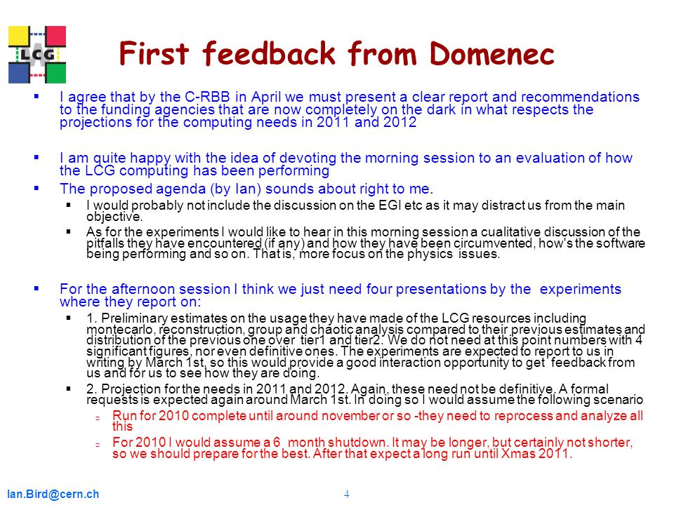 Ian.Bird@cern.ch 4 First feedback from Domenec  I agree that by the C-RBB in April we must present a clear report and recommendations to the funding agencies that are now completely on the dark in what respects the projections for the computing needs in 2011 and 2012  I am quite happy with the idea of devoting the morning session to an evaluation of how the LCG computing has been performing  The proposed agenda (by Ian) sounds about right to me.