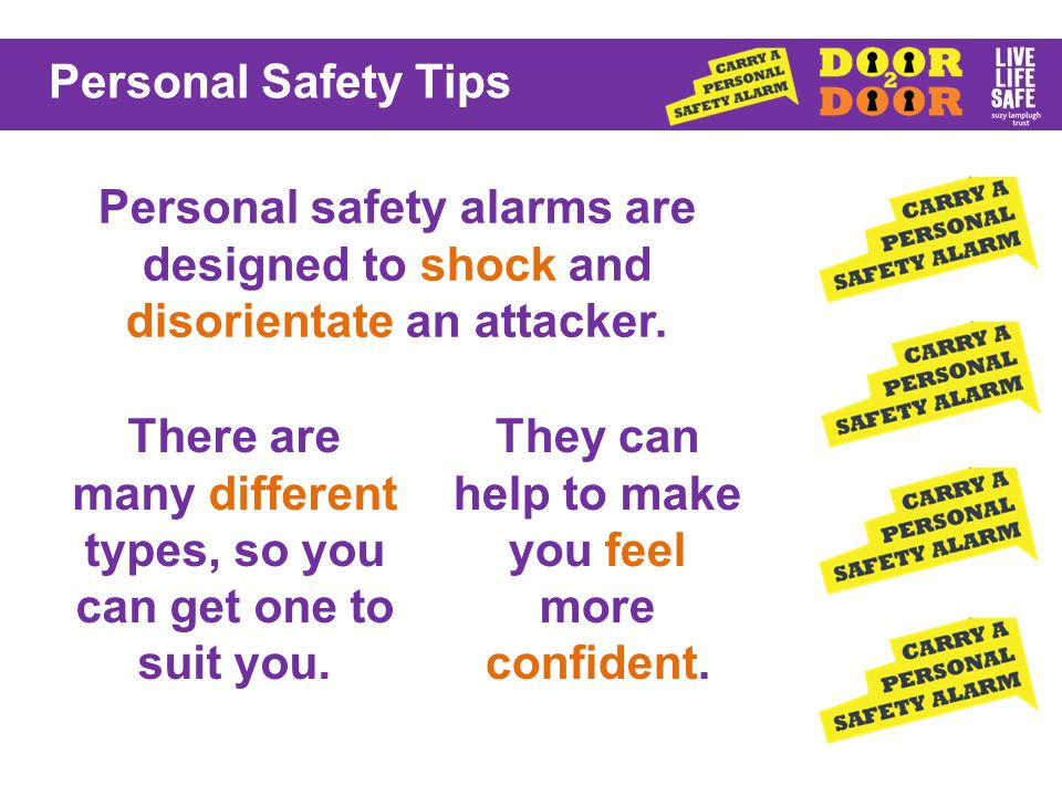 Personal Safety Tips Personal safety alarms are designed to shock and disorientate an attacker.