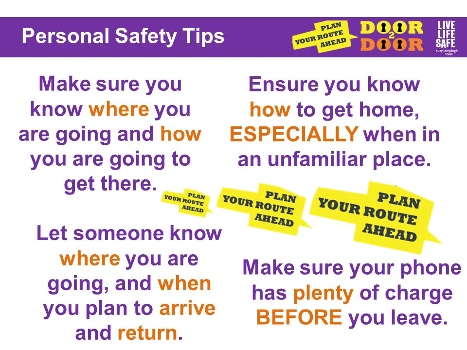 Personal Safety Tips Try and plan your journey when walking, using well-lit, busy areas.