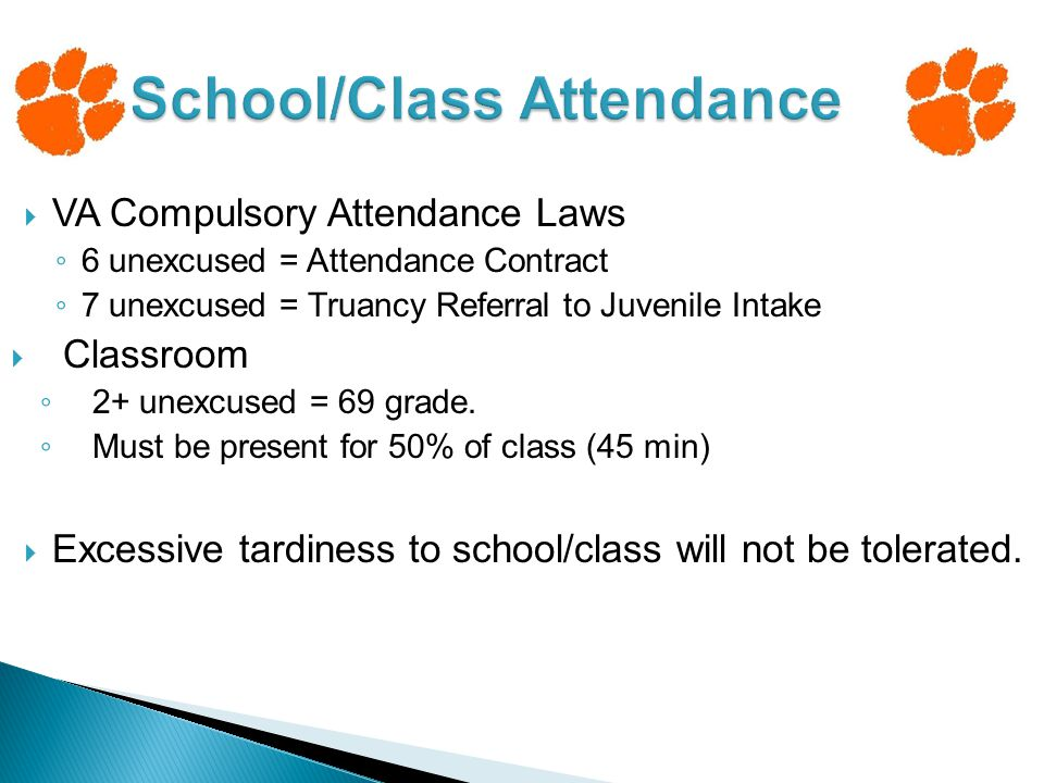 VA Compulsory Attendance Laws ◦ 6 unexcused = Attendance Contract ◦ 7 unexcused = Truancy Referral to Juvenile Intake  Classroom ◦ 2+ unexcused = 69 grade.