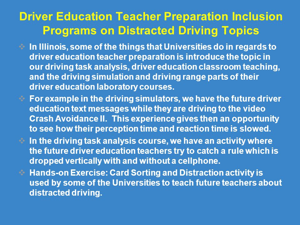 Driver Education Teacher Preparation Inclusion Programs on Distracted Driving Topics  In Illinois, some of the things that Universities do in regards to driver education teacher preparation is introduce the topic in our driving task analysis, driver education classroom teaching, and the driving simulation and driving range parts of their driver education laboratory courses.