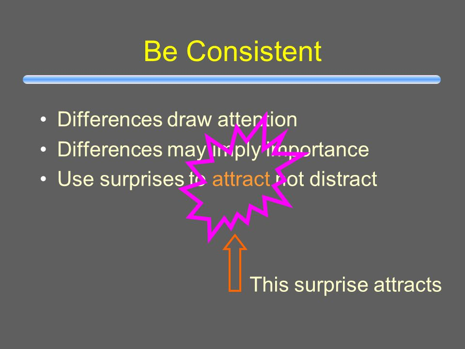 Be Consistent Differences draw attention Differences may imply importance Use surprises to attract not distract Confusing differences!
