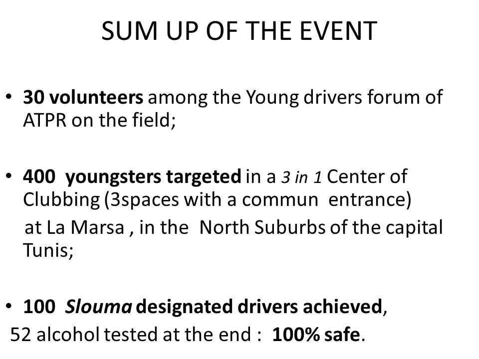 30 volunteers among the Young drivers forum of ATPR on the field; 400 youngsters targeted in a 3 in 1 Center of Clubbing (3spaces with a commun entrance) at La Marsa, in the North Suburbs of the capital Tunis; 100 Slouma designated drivers achieved, 52 alcohol tested at the end : 100% safe.