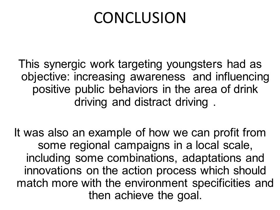 CONCLUSION This synergic work targeting youngsters had as objective: increasing awareness and influencing positive public behaviors in the area of drink driving and distract driving.