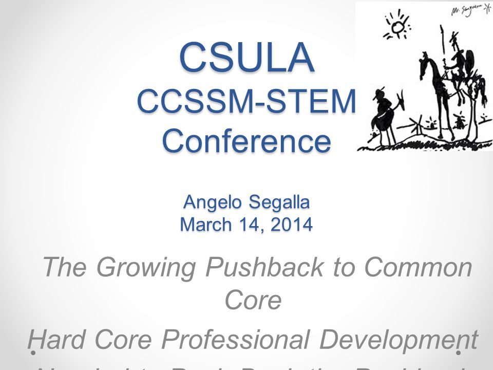 CSULA CCSSM-STEM Conference Angelo Segalla March 14, 2014 The Growing Pushback to Common Core Hard Core Professional Development Needed to Push Back the Pushback